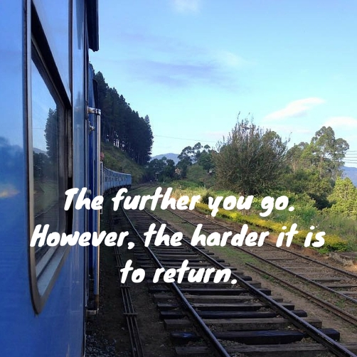 The further you go. However, the harder it is to return.